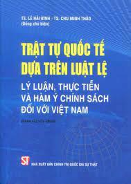 Trật tự quốc tế dựa trên luật lệ: Lý luận, thực tiễn và hàm ý chính sách đối với Việt Nam (Sách chuyên khảo)