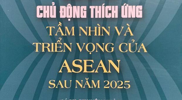[GIỚI THIỆU SÁCH] Gắn Kết Và Chủ Động Thích Ứng Tầm Nhìn Và Triển Vọng Của Asean Sau Năm 2025 (sách chuyên khảo)